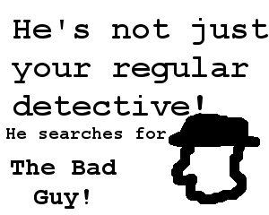 He's not just your regular detective! He searches for: The Bad Guy!