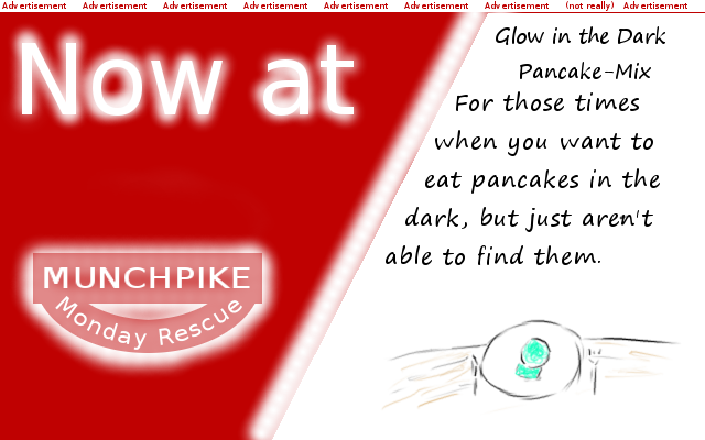 Glow in the dark pancakes: For those times when you want to eat pancakes in the dark, but just aren\'t able to find them. Available at Munchpike Monday Rescue. (Fake advertisement)